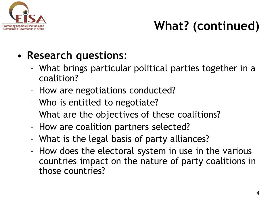 4 What? (continued) Research questions: –What brings particular political parties together in a coalition? –How are negotiations conducted? –Who is en