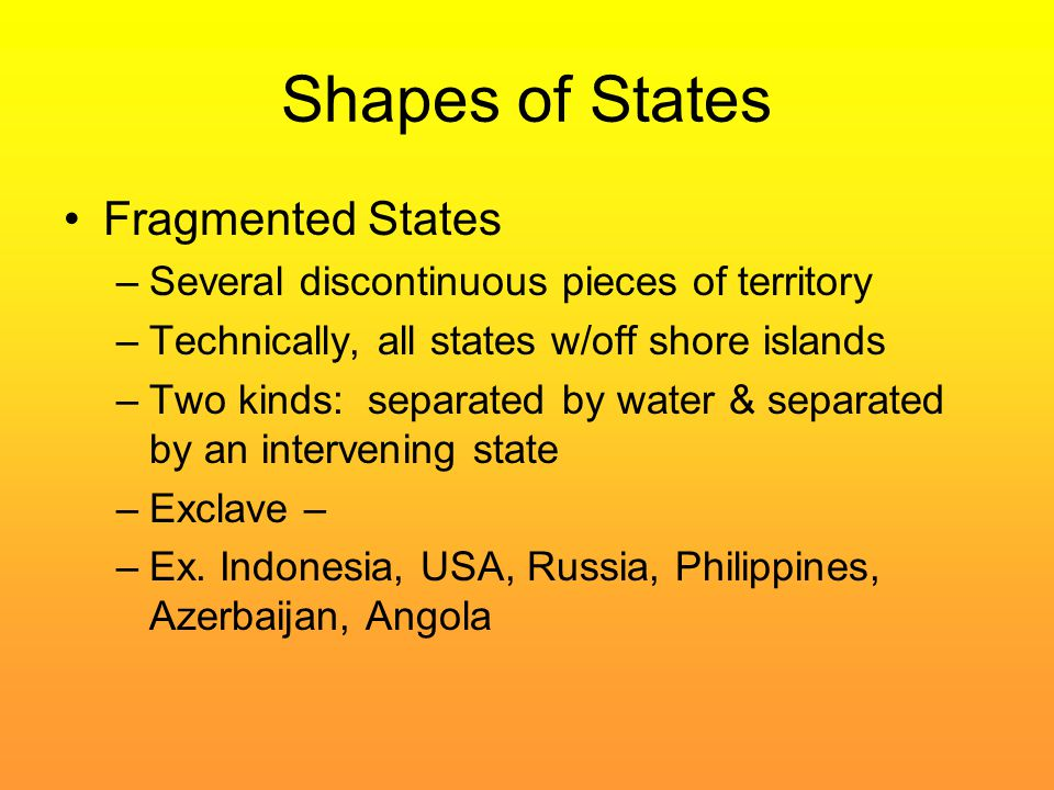Shapes of States Fragmented States –Several discontinuous pieces of territory –Technically, all states w/off shore islands –Two kinds: separated by wa