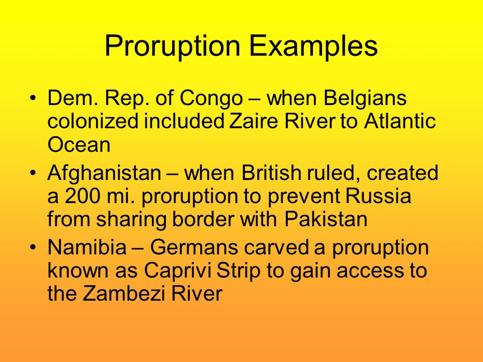 Proruption Examples Dem. Rep. of Congo – when Belgians colonized included Zaire River to Atlantic Ocean Afghanistan – when British ruled, created a 20