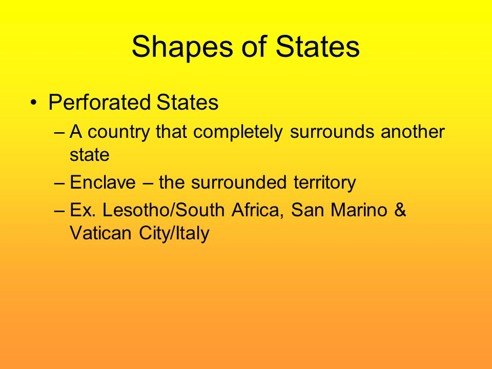 Shapes of States Perforated States –A country that completely surrounds another state –Enclave – the surrounded territory –Ex. Lesotho/South Africa, S