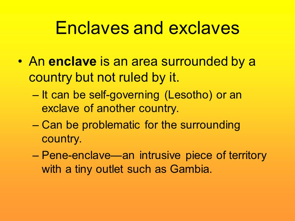 Enclaves and exclaves An enclave is an area surrounded by a country but not ruled by it. –It can be self-governing (Lesotho) or an exclave of another
