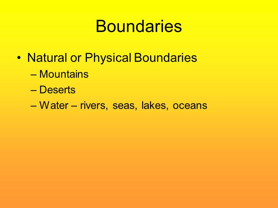 Boundaries Natural or Physical Boundaries –Mountains –Deserts –Water – rivers, seas, lakes, oceans