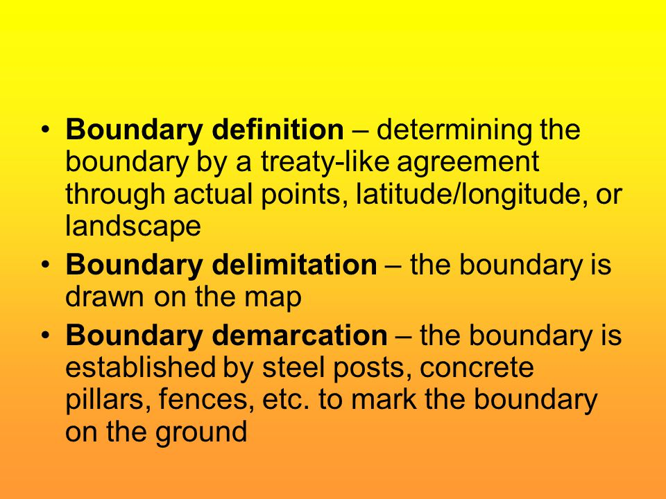 Boundary definition – determining the boundary by a treaty-like agreement through actual points, latitude/longitude, or landscape Boundary delimitatio