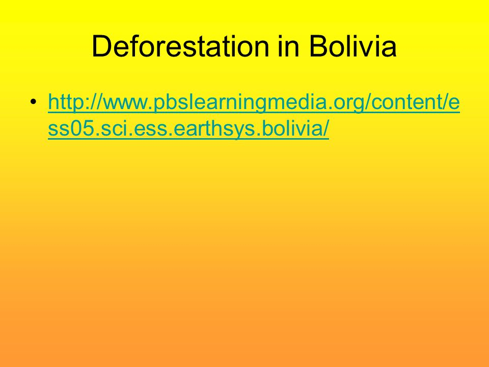 Deforestation in Bolivia http://www.pbslearningmedia.org/content/e ss05.sci.ess.earthsys.bolivia/http://www.pbslearningmedia.org/content/e ss05.sci.es