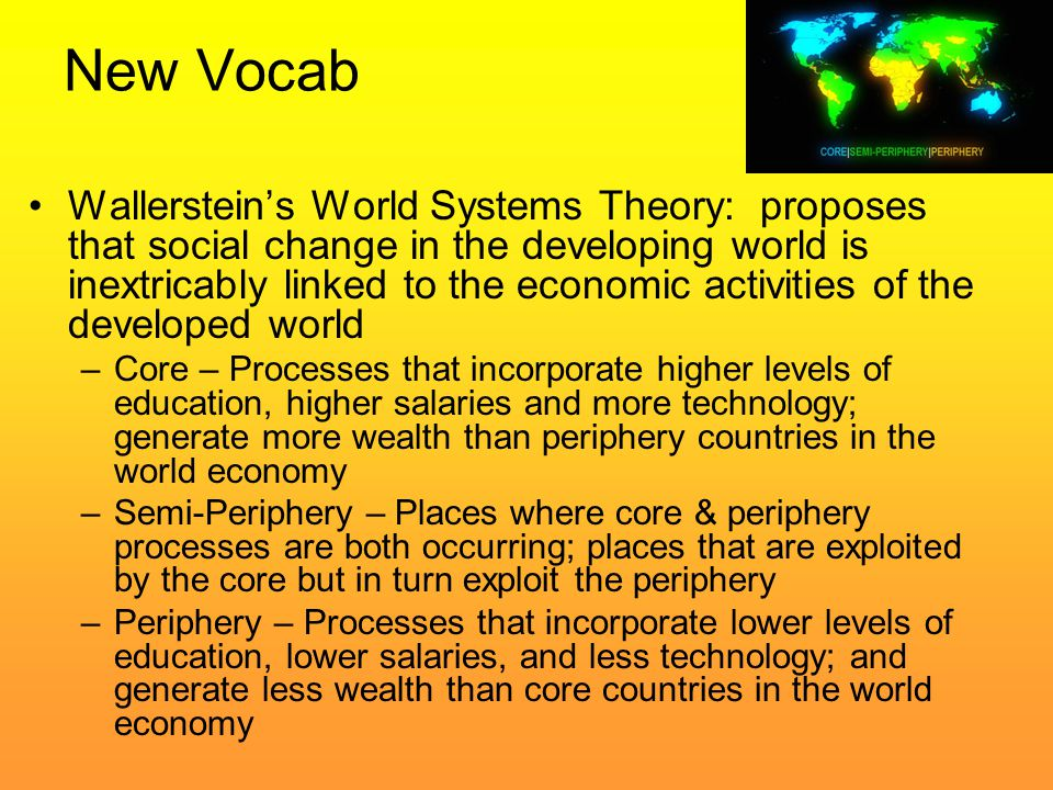 New Vocab Wallerstein's World Systems Theory: proposes that social change in the developing world is inextricably linked to the economic activities of