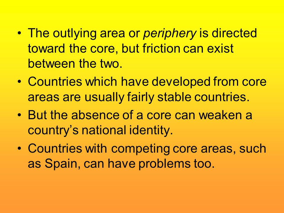 The outlying area or periphery is directed toward the core, but friction can exist between the two. Countries which have developed from core areas are