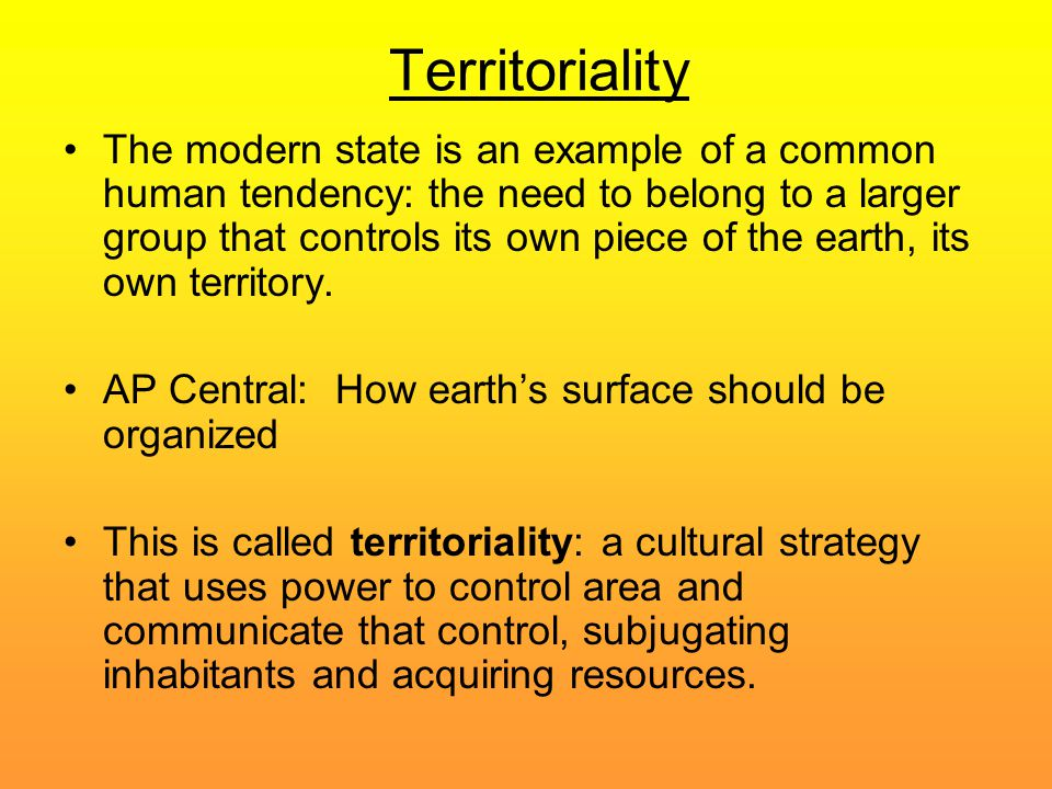 Territoriality The modern state is an example of a common human tendency: the need to belong to a larger group that controls its own piece of the eart