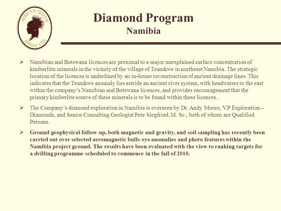 Diamond Program Namibia  Namibian and Botswana licences are proximal to a major unexplained surface concentration of kimberlitic minerals in the vicinity of the village of Tsumkwe in northeast Namibia.