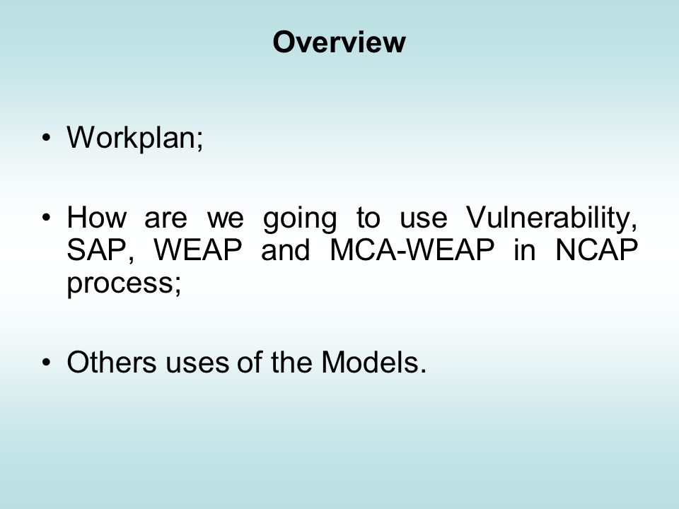 Overview Workplan; How are we going to use Vulnerability, SAP, WEAP and MCA-WEAP in NCAP process; Others uses of the Models.