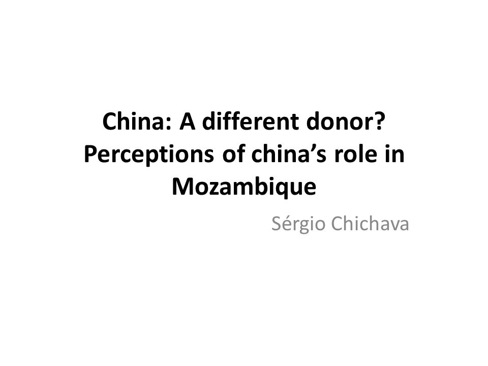China: A different donor Perceptions of china's role in Mozambique Sérgio Chichava