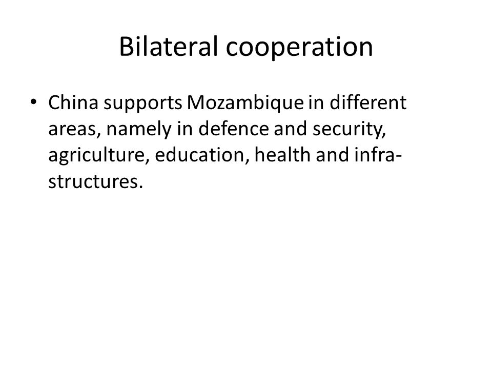 Bilateral cooperation China supports Mozambique in different areas, namely in defence and security, agriculture, education, health and infra- structures.