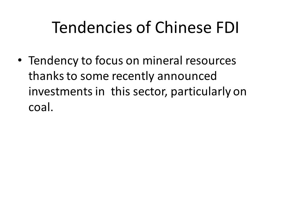 Tendencies of Chinese FDI Tendency to focus on mineral resources thanks to some recently announced investments in this sector, particularly on coal.
