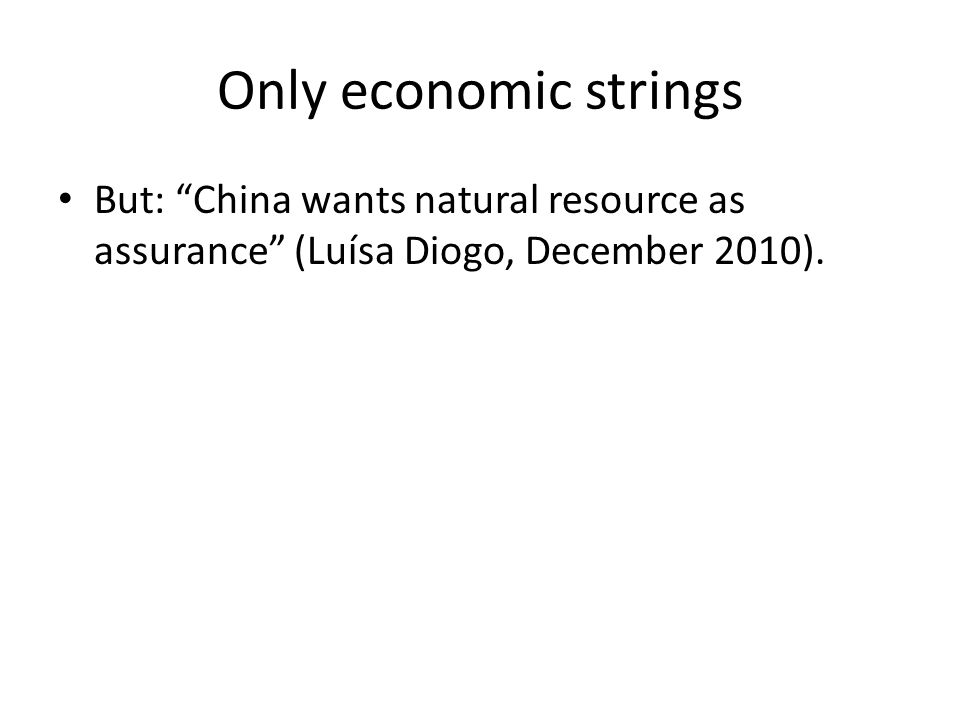 Only economic strings But: China wants natural resource as assurance (Luísa Diogo, December 2010).