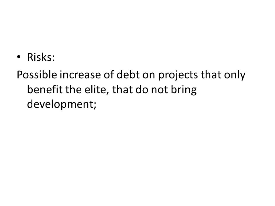 Risks: Possible increase of debt on projects that only benefit the elite, that do not bring development;