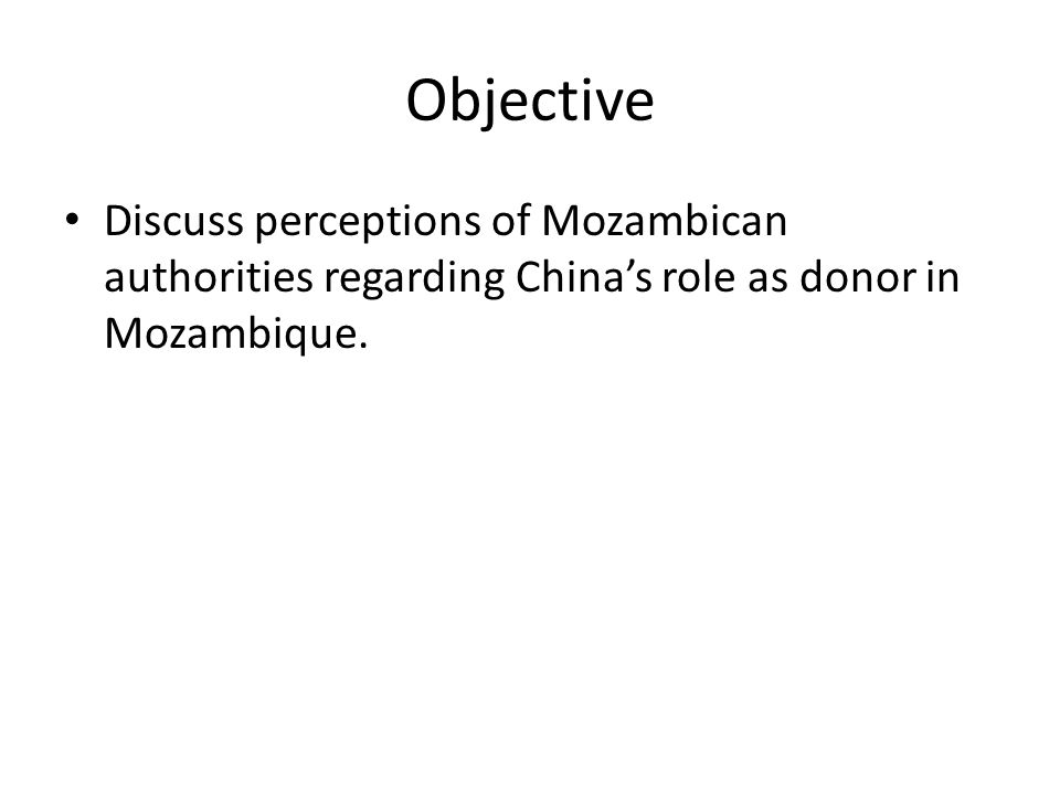 Objective Discuss perceptions of Mozambican authorities regarding China's role as donor in Mozambique.
