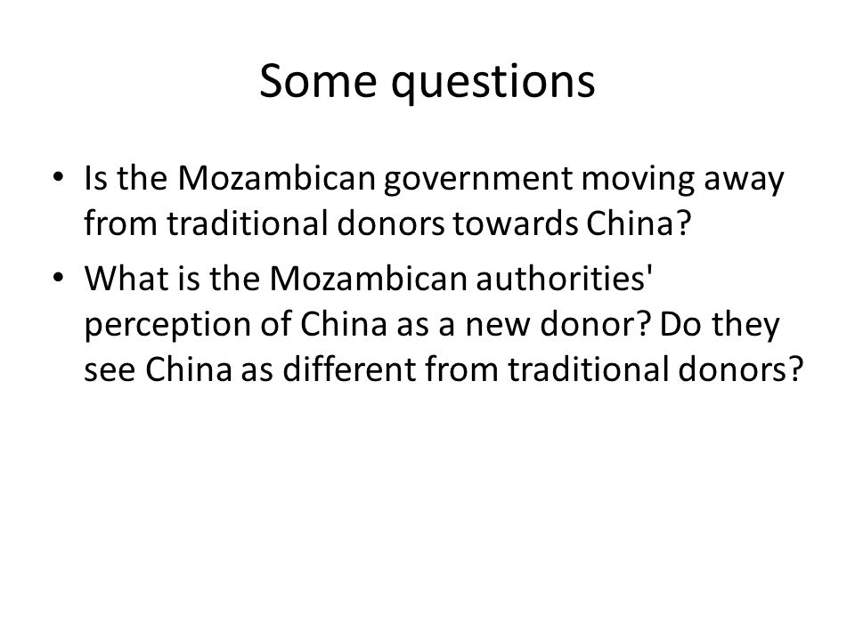 Some questions Is the Mozambican government moving away from traditional donors towards China? What is the Mozambican authorities' perception of China