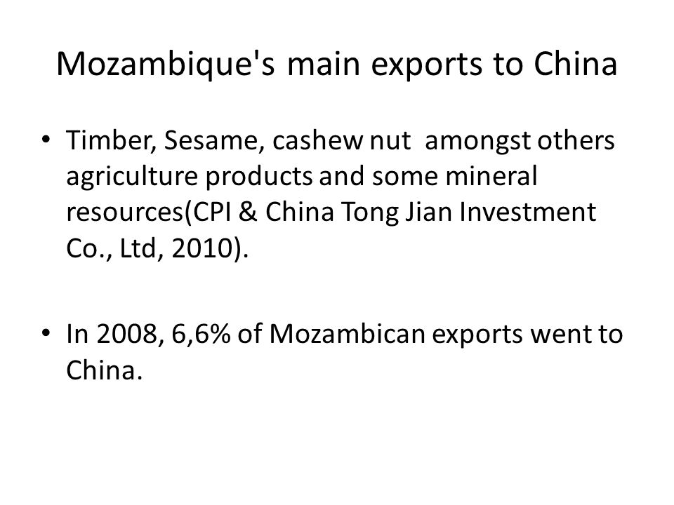 Mozambique s main exports to China Timber, Sesame, cashew nut amongst others agriculture products and some mineral resources(CPI & China Tong Jian Investment Co., Ltd, 2010).