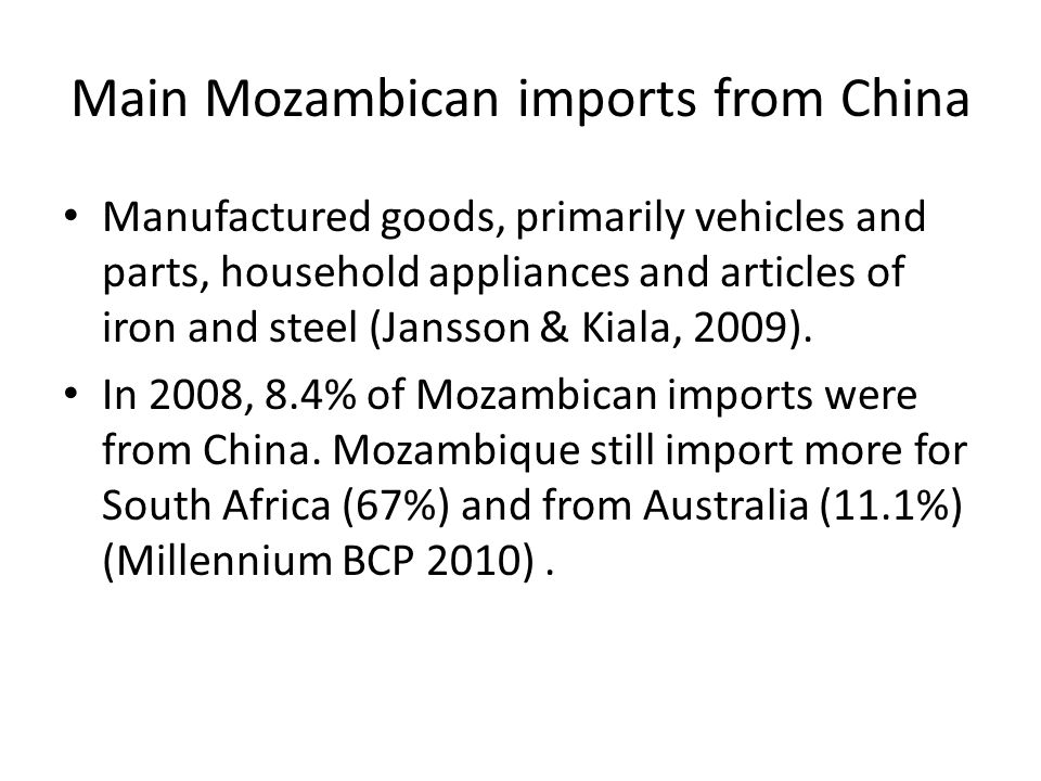 Main Mozambican imports from China Manufactured goods, primarily vehicles and parts, household appliances and articles of iron and steel (Jansson & Ki