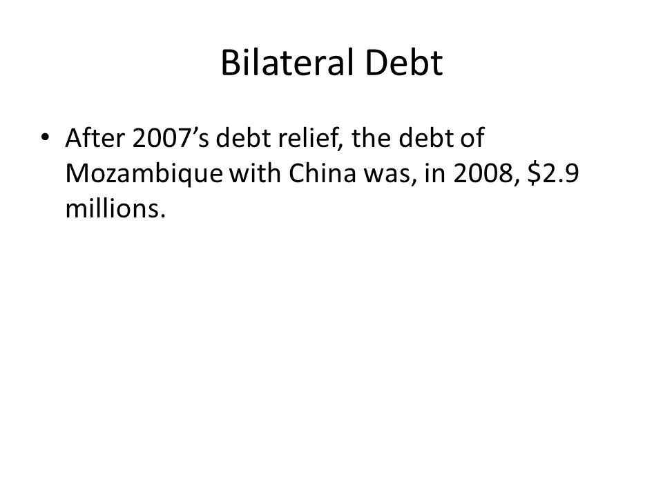 Bilateral Debt After 2007's debt relief, the debt of Mozambique with China was, in 2008, $2.9 millions.