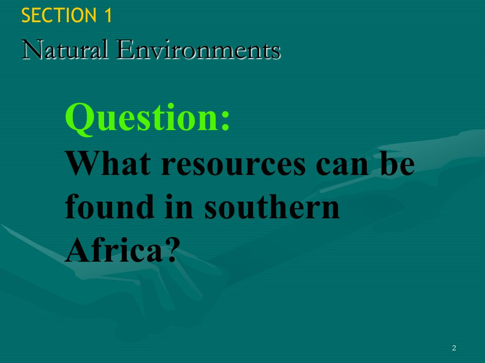 2 SECTION 1 Natural Environments Question: What resources can be found in southern Africa?