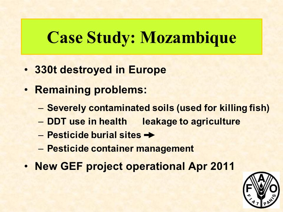 Case Study: Mozambique 330t destroyed in Europe Remaining problems: –Severely contaminated soils (used for killing fish) –DDT use in health leakage to agriculture –Pesticide burial sites –Pesticide container management New GEF project operational Apr 2011