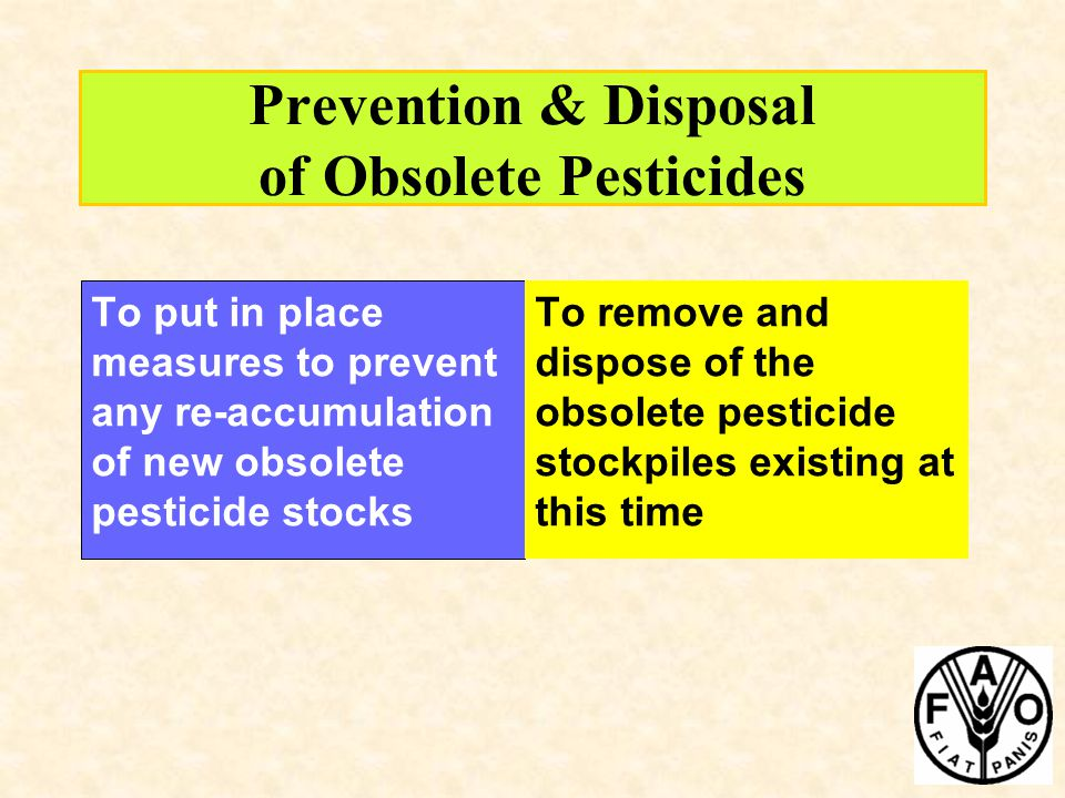Prevention & Disposal of Obsolete Pesticides To put in place measures to prevent any re-accumulation of new obsolete pesticide stocks To remove and di