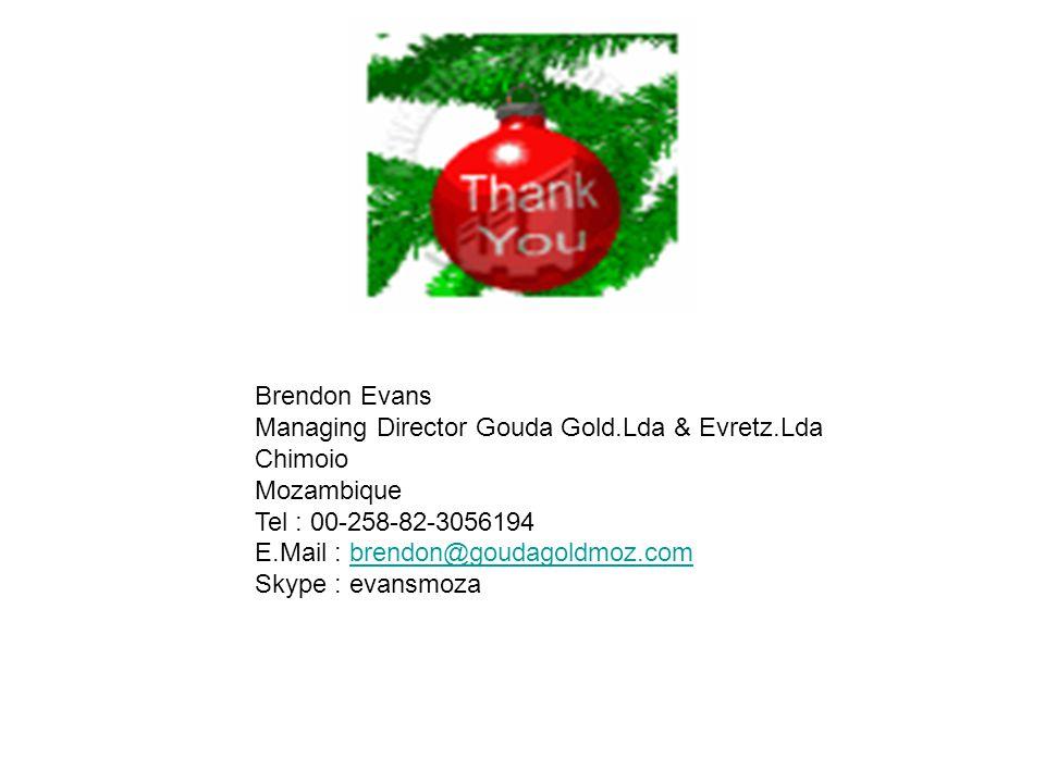 Brendon Evans Managing Director Gouda Gold.Lda & Evretz.Lda Chimoio Mozambique Tel : 00-258-82-3056194 E.Mail : brendon@goudagoldmoz.com Skype : evansmozabrendon@goudagoldmoz.com