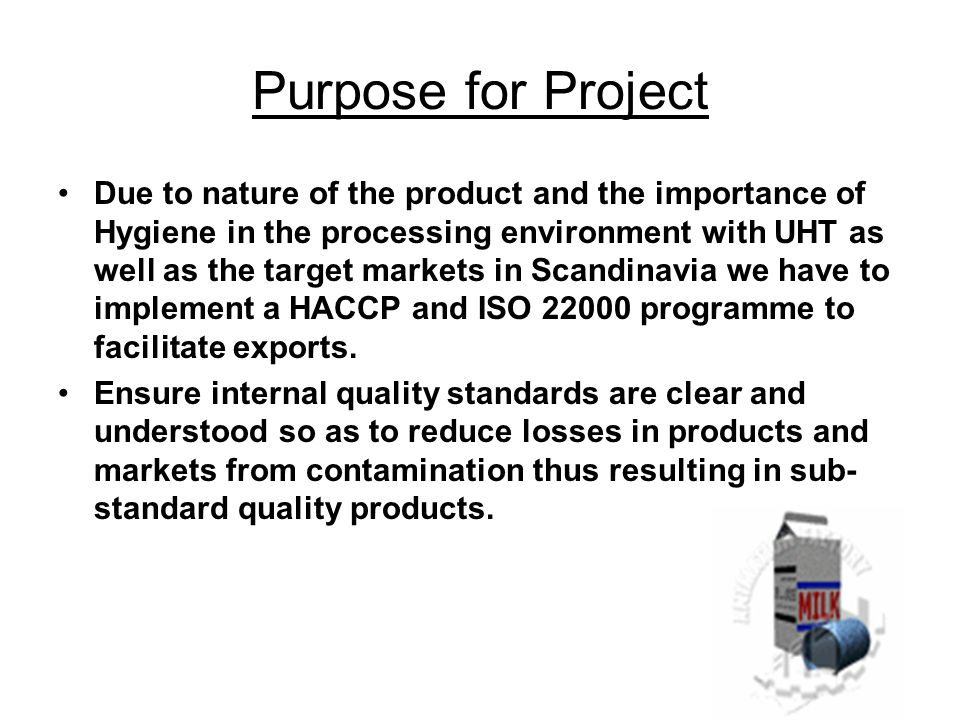 Purpose for Project Due to nature of the product and the importance of Hygiene in the processing environment with UHT as well as the target markets in Scandinavia we have to implement a HACCP and ISO 22000 programme to facilitate exports.