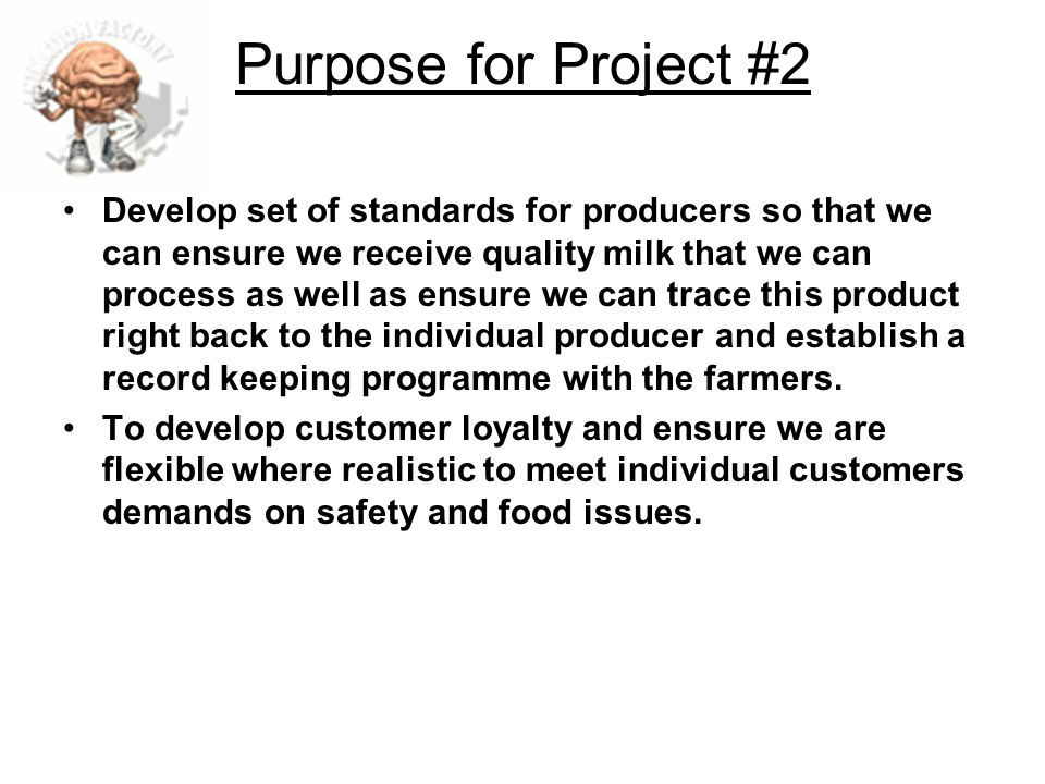 Purpose for Project #2 Develop set of standards for producers so that we can ensure we receive quality milk that we can process as well as ensure we c