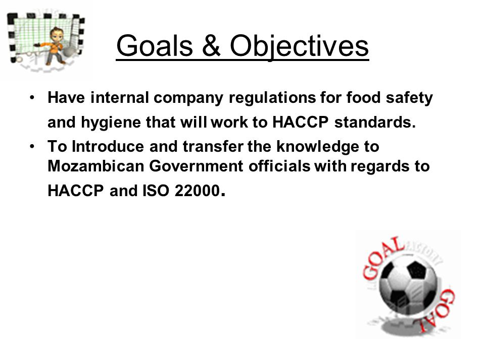 Goals & Objectives Have internal company regulations for food safety and hygiene that will work to HACCP standards.