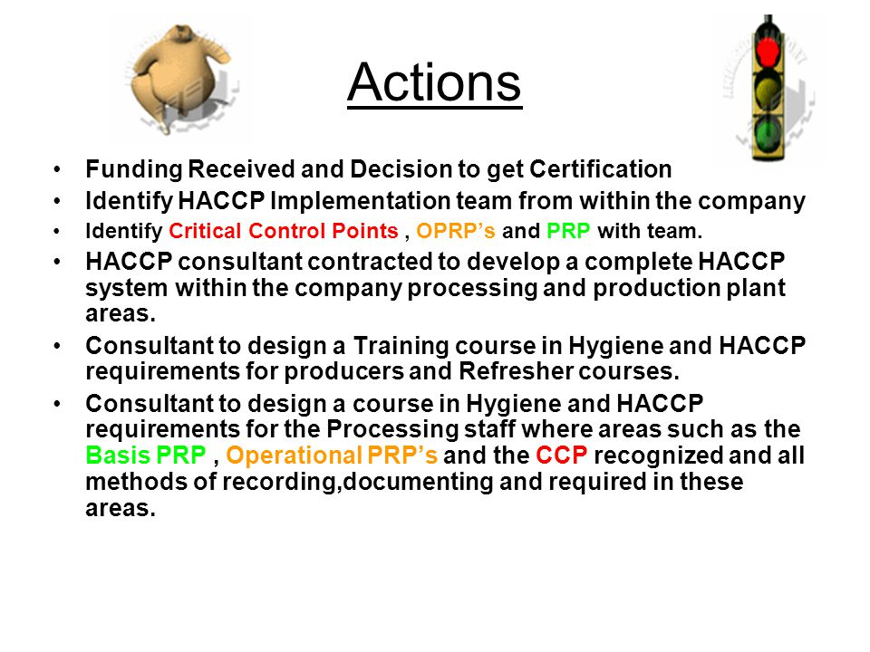 Actions Funding Received and Decision to get Certification Identify HACCP Implementation team from within the company Identify Critical Control Points, OPRP's and PRP with team.