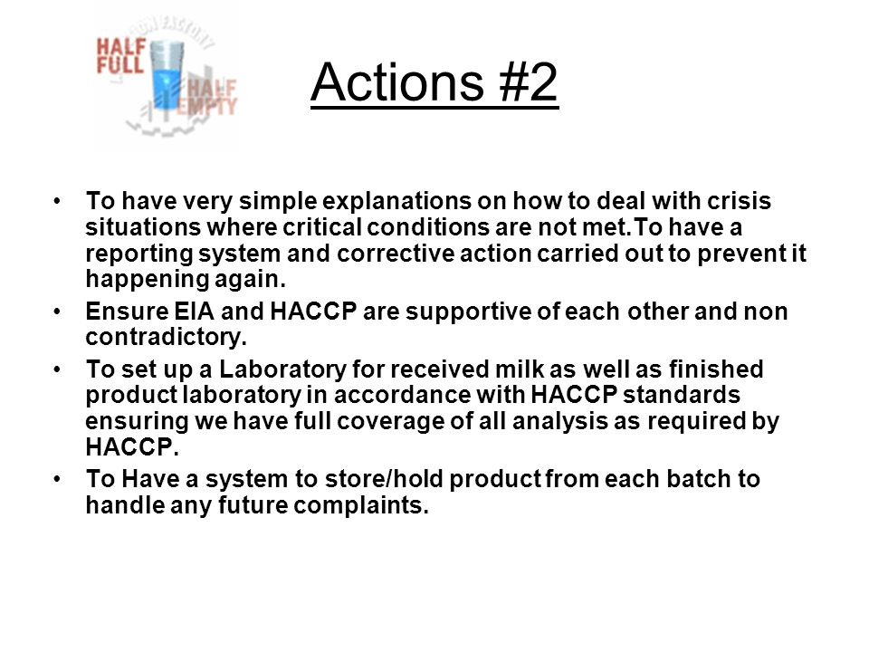 Actions #2 To have very simple explanations on how to deal with crisis situations where critical conditions are not met.To have a reporting system and corrective action carried out to prevent it happening again.