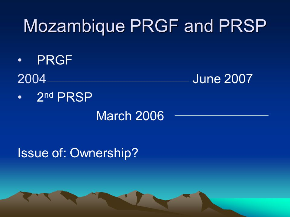 Mozambique PRGF and PRSP PRGF 2004 June 2007 2 nd PRSP March 2006 Issue of: Ownership