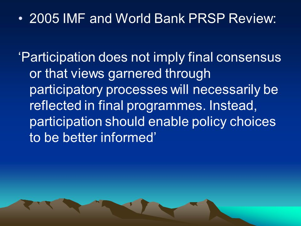 2005 IMF and World Bank PRSP Review: 'Participation does not imply final consensus or that views garnered through participatory processes will necessarily be reflected in final programmes.