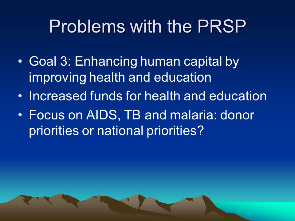 Problems with the PRSP Goal 3: Enhancing human capital by improving health and education Increased funds for health and education Focus on AIDS, TB and malaria: donor priorities or national priorities