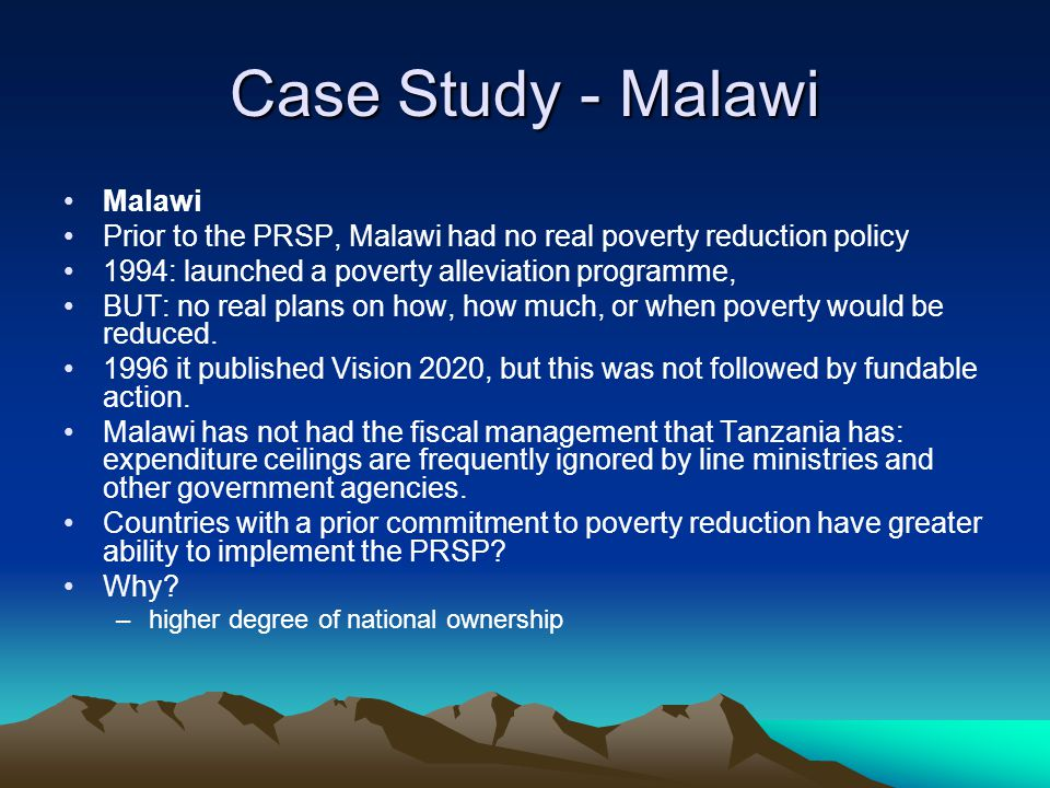 Case Study - Malawi Malawi Prior to the PRSP, Malawi had no real poverty reduction policy 1994: launched a poverty alleviation programme, BUT: no real plans on how, how much, or when poverty would be reduced.