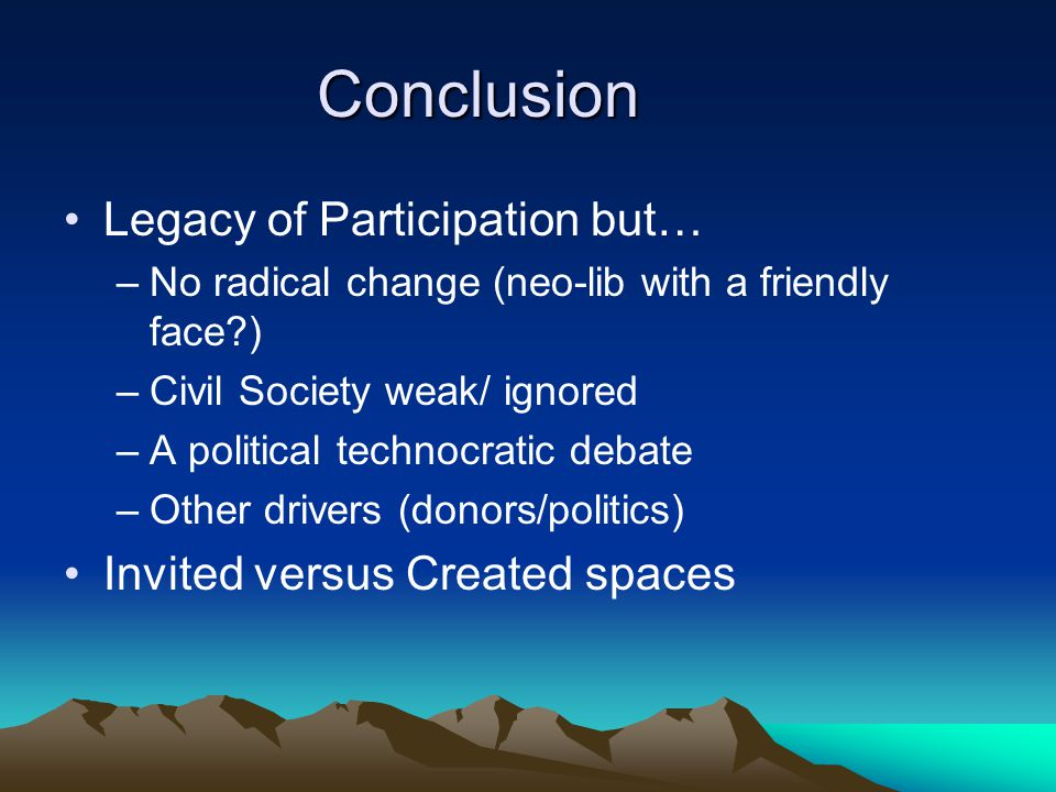 Conclusion Legacy of Participation but… –No radical change (neo-lib with a friendly face ) –Civil Society weak/ ignored –A political technocratic debate –Other drivers (donors/politics) Invited versus Created spaces