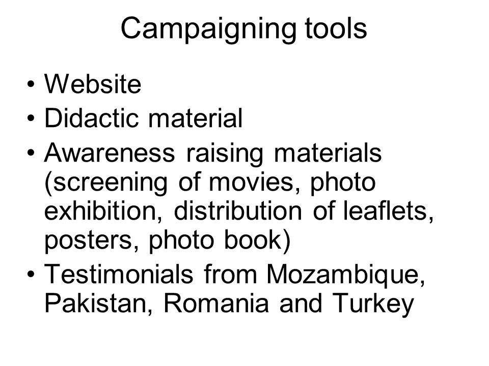 Campaigning tools Website Didactic material Awareness raising materials (screening of movies, photo exhibition, distribution of leaflets, posters, photo book) Testimonials from Mozambique, Pakistan, Romania and Turkey