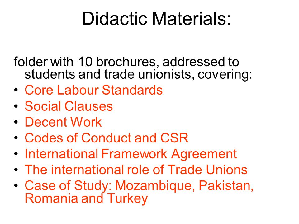 Didactic Materials: folder with 10 brochures, addressed to students and trade unionists, covering: Core Labour Standards Social Clauses Decent Work Codes of Conduct and CSR International Framework Agreement The international role of Trade Unions Case of Study: Mozambique, Pakistan, Romania and Turkey
