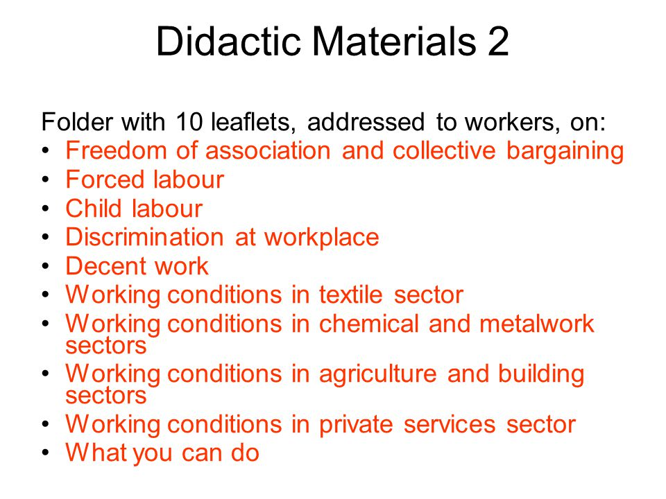 Didactic Materials 2 Folder with 10 leaflets, addressed to workers, on: Freedom of association and collective bargaining Forced labour Child labour Discrimination at workplace Decent work Working conditions in textile sector Working conditions in chemical and metalwork sectors Working conditions in agriculture and building sectors Working conditions in private services sector What you can do