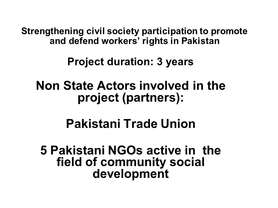 Strengthening civil society participation to promote and defend workers' rights in Pakistan Project duration: 3 years Non State Actors involved in the project (partners): Pakistani Trade Union 5 Pakistani NGOs active in the field of community social development