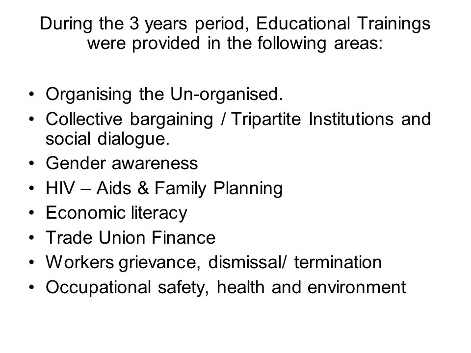 During the 3 years period, Educational Trainings were provided in the following areas: Organising the Un-organised.