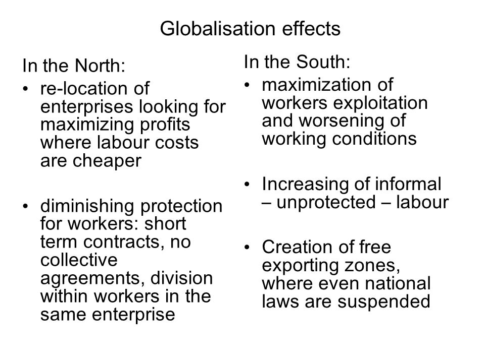 Globalisation effects In the North: re-location of enterprises looking for maximizing profits where labour costs are cheaper diminishing protection for workers: short term contracts, no collective agreements, division within workers in the same enterprise In the South: maximization of workers exploitation and worsening of working conditions Increasing of informal – unprotected – labour Creation of free exporting zones, where even national laws are suspended