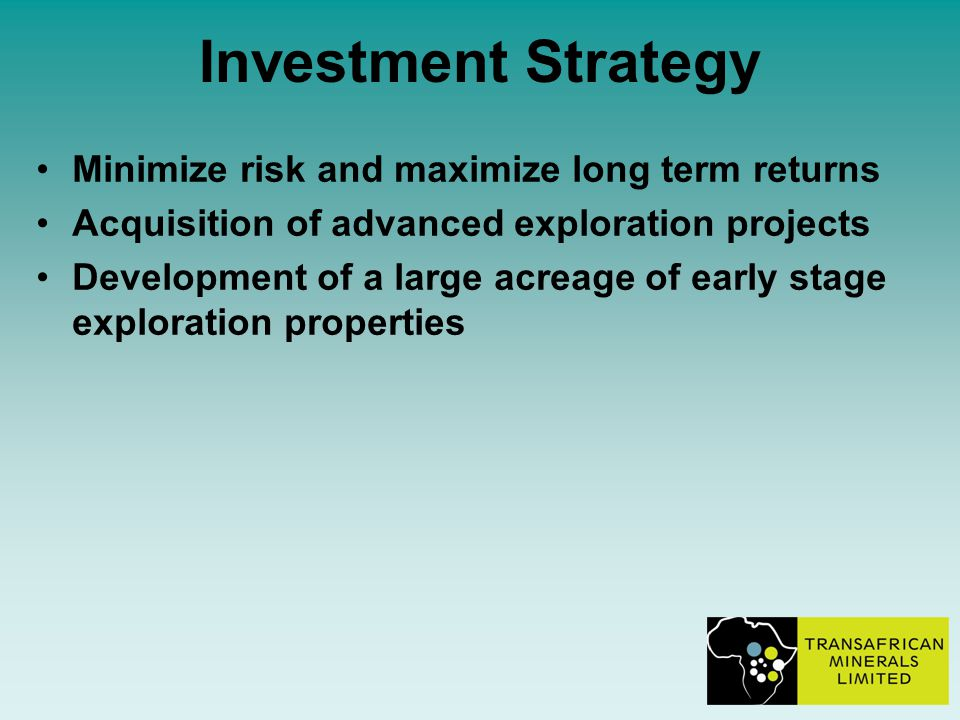 Investment Strategy Minimize risk and maximize long term returns Acquisition of advanced exploration projects Development of a large acreage of early stage exploration properties