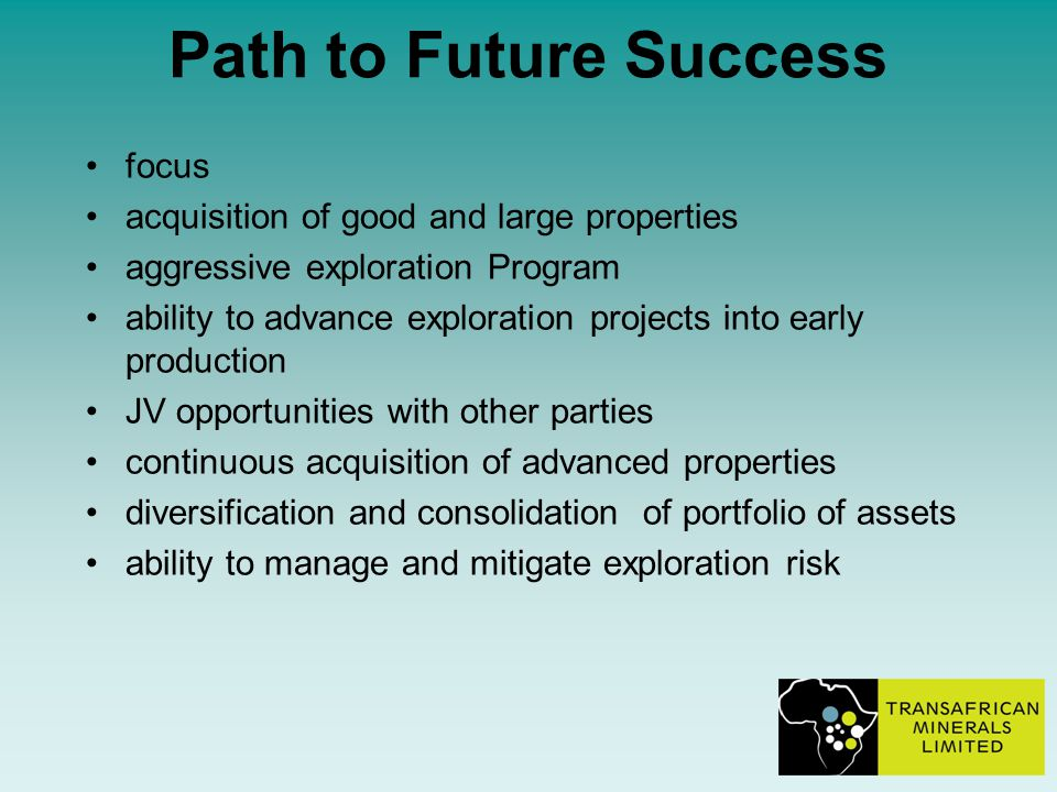 Path to Future Success focus acquisition of good and large properties aggressive exploration Program ability to advance exploration projects into early production JV opportunities with other parties continuous acquisition of advanced properties diversification and consolidation of portfolio of assets ability to manage and mitigate exploration risk