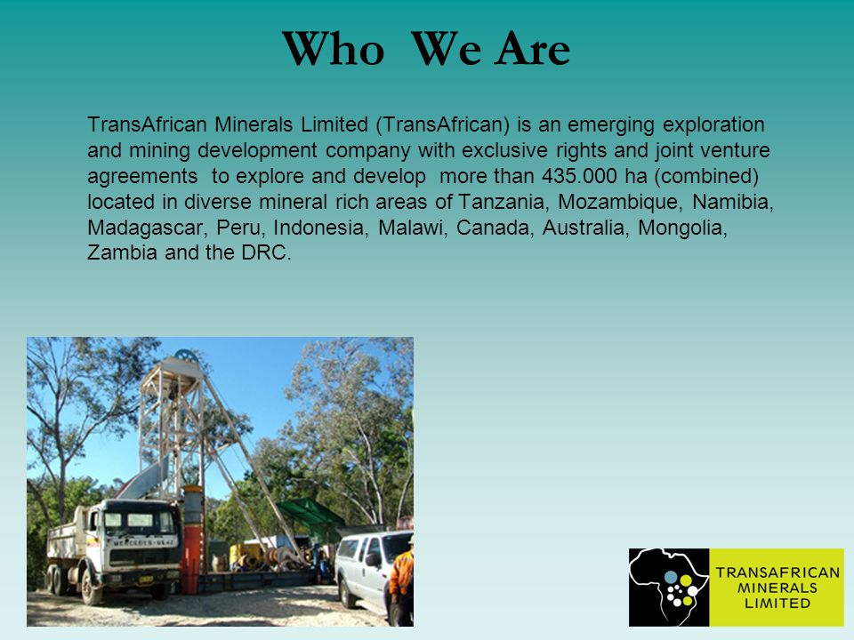 Who We Are TransAfrican Minerals Limited (TransAfrican) is an emerging exploration and mining development company with exclusive rights and joint venture agreements to explore and develop more than 435.000 ha (combined) located in diverse mineral rich areas of Tanzania, Mozambique, Namibia, Madagascar, Peru, Indonesia, Malawi, Canada, Australia, Mongolia, Zambia and the DRC.