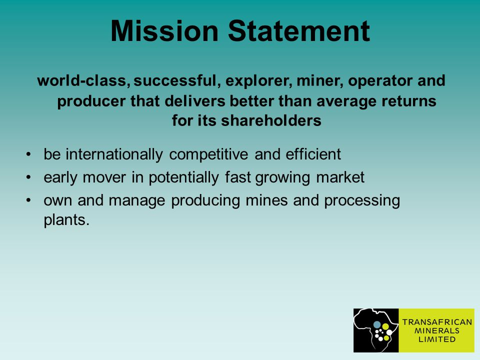 Mission Statement be internationally competitive and efficient early mover in potentially fast growing market own and manage producing mines and processing plants.