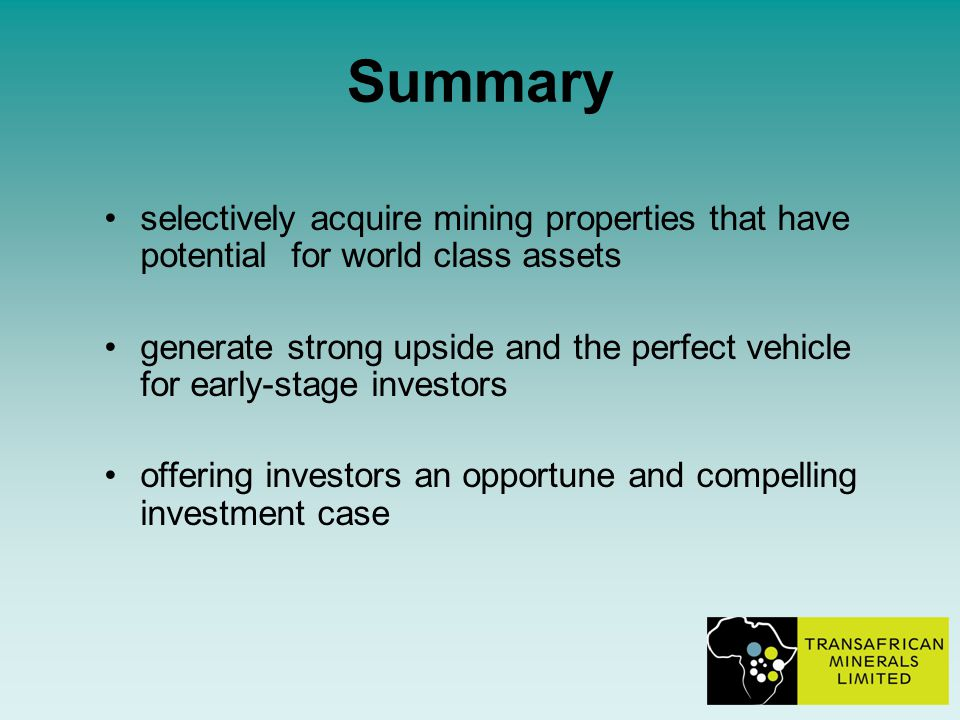 Summary selectively acquire mining properties that have potential for world class assets generate strong upside and the perfect vehicle for early-stage investors offering investors an opportune and compelling investment case