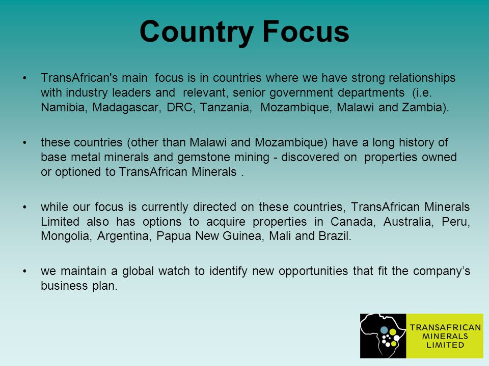 Country Focus TransAfrican s main focus is in countries where we have strong relationships with industry leaders and relevant, senior government departments (i.e.