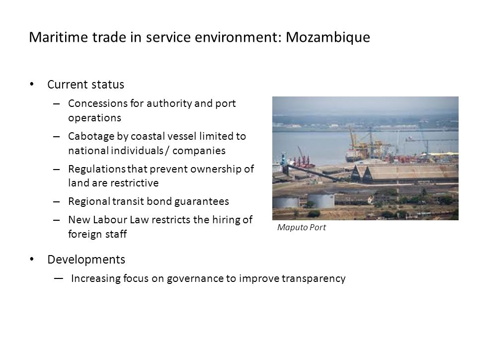 Maritime trade in service environment: Mozambique Current status – Concessions for authority and port operations – Cabotage by coastal vessel limited to national individuals / companies – Regulations that prevent ownership of land are restrictive – Regional transit bond guarantees – New Labour Law restricts the hiring of foreign staff Developments —Increasing focus on governance to improve transparency Maputo Port